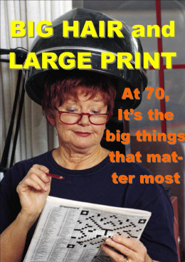 BIG HAIR and LARGE PRINT... At 70, it's the big things in life that ...