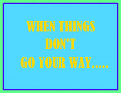 What To Do When Things Don't Go Your Way-When Things Get Wrong?
