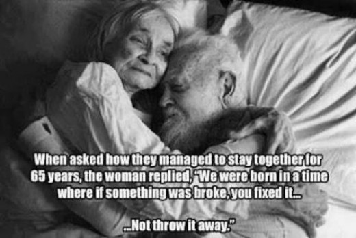 """When asked, """"How did you manage to stay together for 65 years?"""" The woman replied, """" We were born in a time when something was broke, you fixed it - not throw it away!   Connie and I share our love of  """"fixing us"""" before we go to sleep..."""