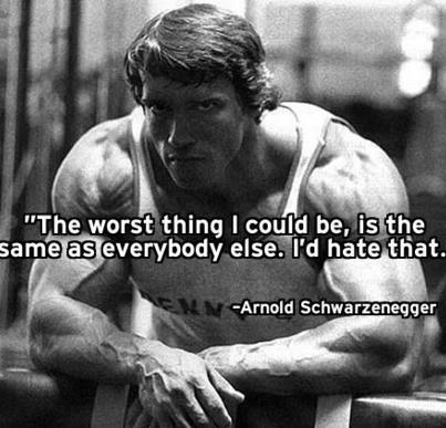 """The worst thing I could be, is the same as everybody else. i'd hate that."" ~ Arnold"