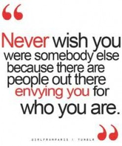 Never wish to be someone else.  Be Happy with who you are.