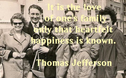 It is the love of one's family only that heartfelt happiness is known. Thomas Jefferson