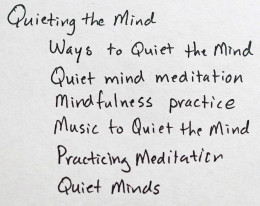 "Finding content to write about is made easy sometimes by doing a little research using Google Adwords.  This is an example of an article I will write at the end of this month on ""Quieting the Mind."""