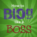 How to Blog Like a Boss