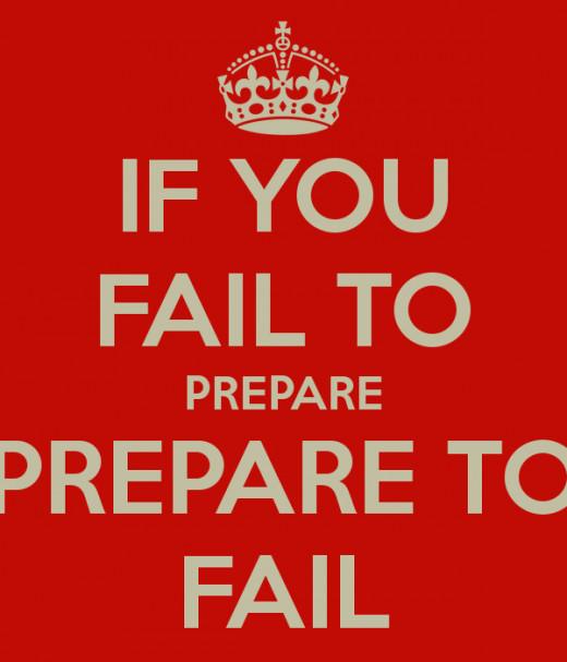 Failing to prepare is preparing to fail!