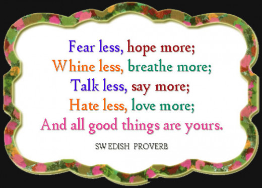 Fear less, Hope More, Whine less Breathe more, Talk Less Say More, Hate less Love More, And All Good Things are Yours.