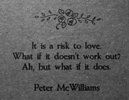 It is a risk to love. What if it doesnt work out? AH.... but what if it does!