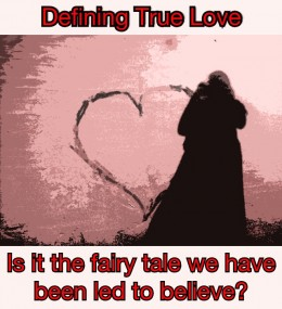 Defining True Love: Is it the fairy tale we have been to led to believe? And if not what does it actually look like?