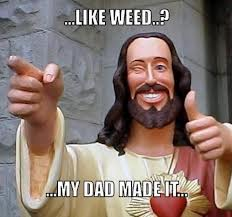 ...like weed?  My Dad made it.