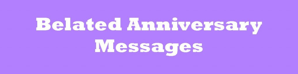Belated Anniversary Wishes Quotes: Belated Anniversary Messages: Wishes For A Late Card