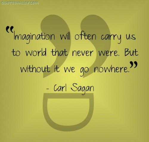 Imagination - it takes you  places you've never been before.
