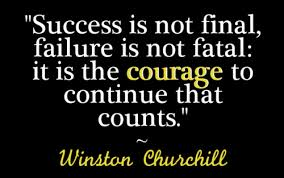Success is not final. Failure is not final. It is the courage to continue that counts.                                                Winston Churchill