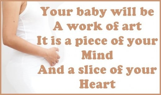 Congratulatory pregnancy saying: Your baby will be a work of art, it is a piece of your mind and a slice of your heart.