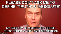 Defining TRUTH & ABSOLUTE is extremely dangerous for the charlatan who wants to push these contradictory notions to the unsuspecting public!
