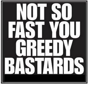 Beware of the greedy bastards!