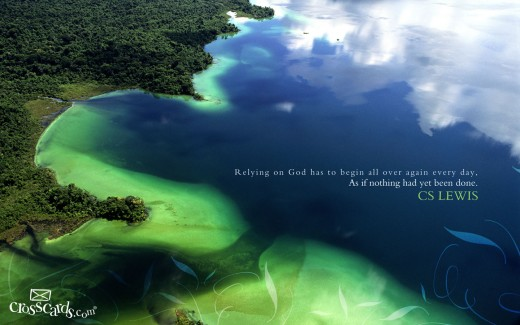 Relying on God has to begin all over again every day.--C.S. Lewis