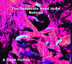 The Desperate Need to Be Noticed: A Flash Fiction Short Story