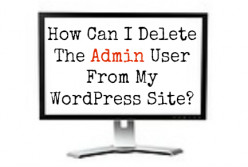How Can I Delete Admin From My Wordpress Website?