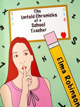 """The Untold Chronicles of a School Teacher"" by Elma Robinson"