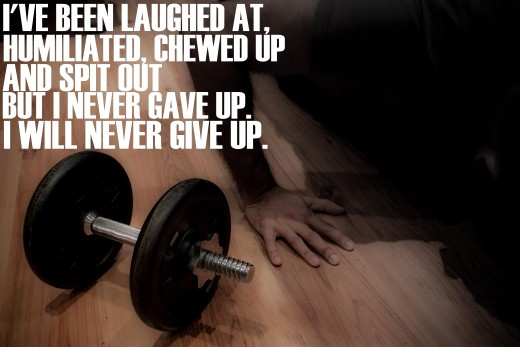 Motivational Quotes For Exercise/Workout - I've been laughed at, humiliated, chewed up and spit out but I never gave up, I will never give up.