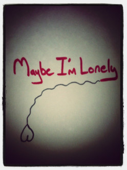 Maybe I'm Lonely