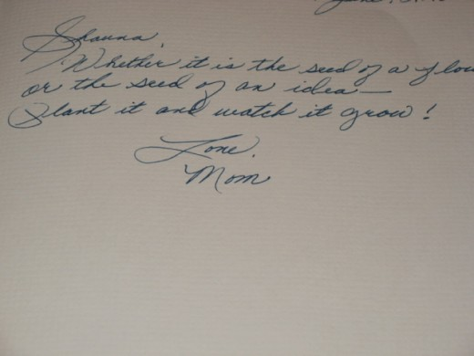 """Mom's message to me in a book featuring her gardens:  """"Whether it is the seed of a flower or the seed of an idea - plant it and watch it grow!"""""""