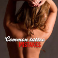 Common Tattoo Mistakes