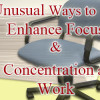 Unusual Ways to Enhance Focus and Concentration at Work