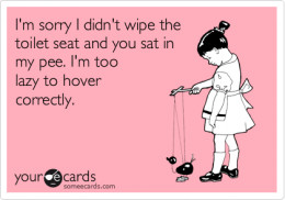 """Words: """"I'm sorry I didn't wipe the toilet seat and you sat in my pee. I'm too lazy to hover correctly."""""""