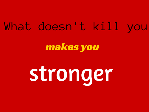 What doesn't kill you makes you stronger: