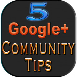 5 Tips for Using Google Plus Communities Effectively (for Google+ Community Members)