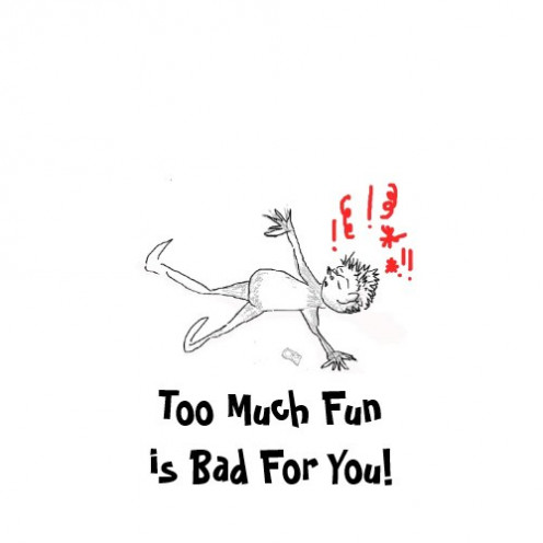Too Much Fun is Bad For You!