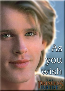 "Westley (Cary Elwes) the farm boy's famous line that he said whenever Buttercup gave him an order: ""As you wish.""  In other words, he meant I love you and your will is mine."