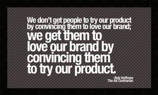 """Most advertising is trying to """"brand"""" something, but really all you need to do is create a remarkable product, something people love. If people love what you make or serve, you're always going to be in business."""